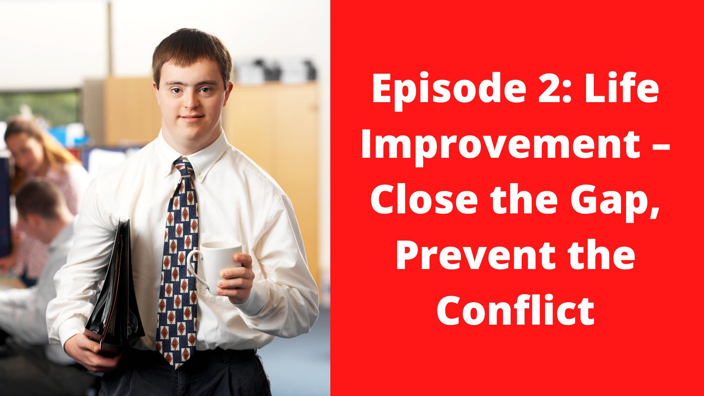 Episode 2 Life Improvement Close the Gap Prevent the Conflict